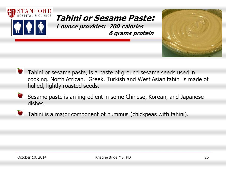 Tahini or Sesame Paste : 1 ounce provides: 200 calories 6 grams protein Tahini or sesame paste, is a paste of ground sesame seeds used in cooking.