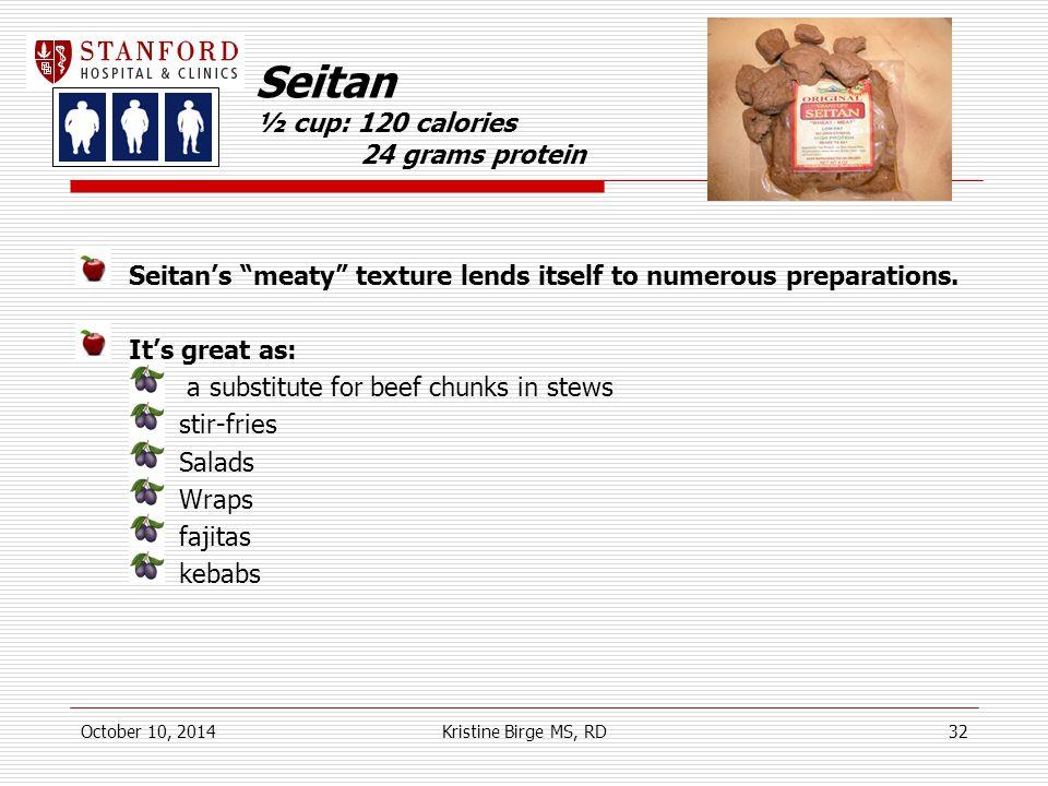 Seitan ½ cup: 120 calories 24 grams protein Seitan's meaty texture lends itself to numerous preparations.