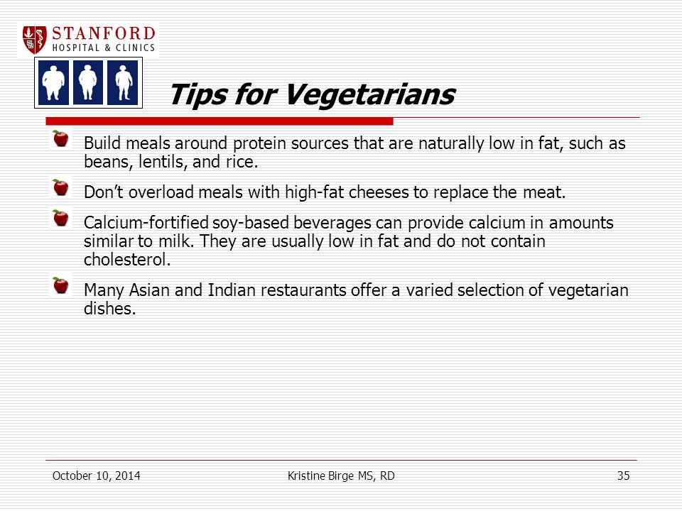 Tips for Vegetarians Build meals around protein sources that are naturally low in fat, such as beans, lentils, and rice.