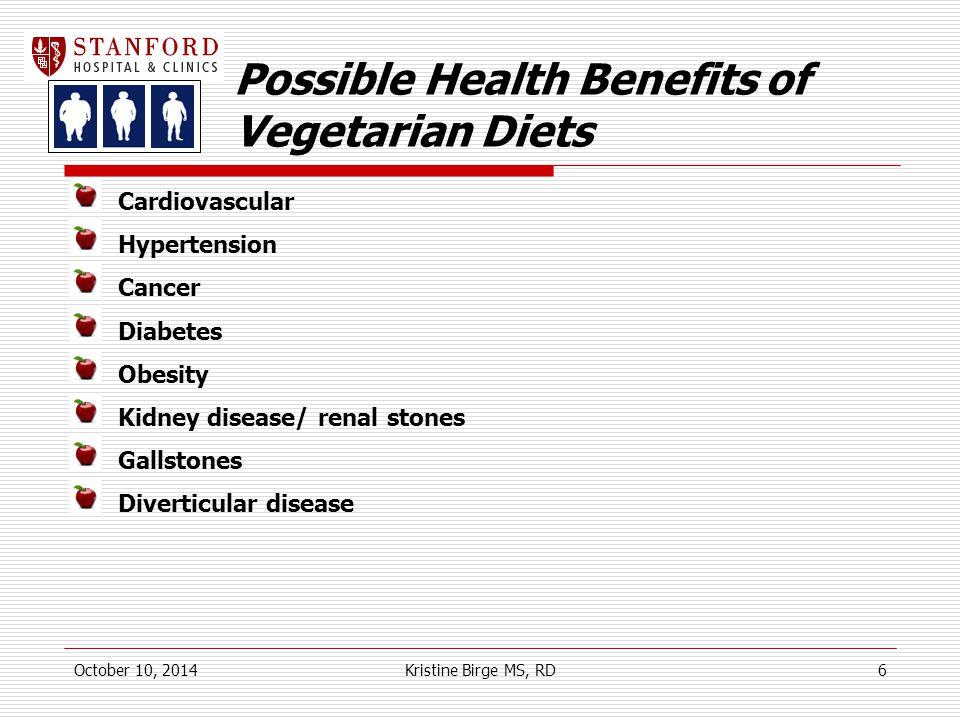 Possible Health Benefits of Vegetarian Diets Cardiovascular Hypertension Cancer Diabetes Obesity Kidney disease/ renal stones Gallstones Diverticular disease October 10, 2014Kristine Birge MS, RD6