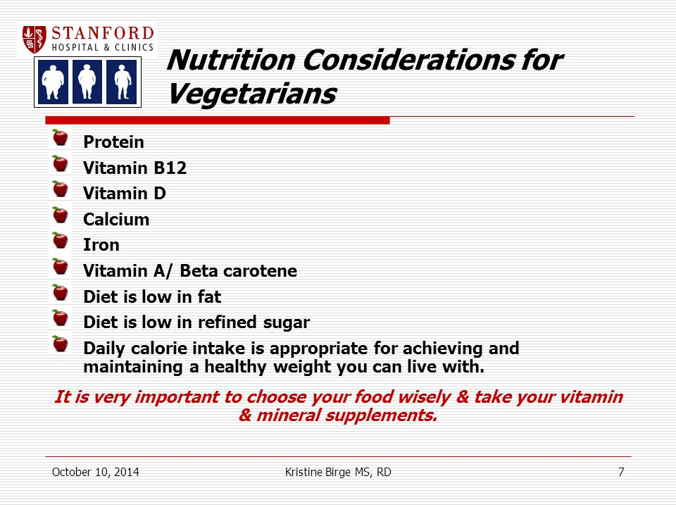 Nutrition Considerations for Vegetarians Protein Vitamin B12 Vitamin D Calcium Iron Vitamin A/ Beta carotene Diet is low in fat Diet is low in refined sugar Daily calorie intake is appropriate for achieving and maintaining a healthy weight you can live with.