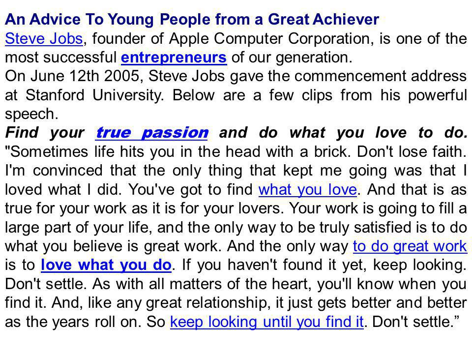 An Advice To Young People from a Great Achiever Steve JobsSteve Jobs, founder of Apple Computer Corporation, is one of the most successful entrepreneurs of our generation.entrepreneurs On June 12th 2005, Steve Jobs gave the commencement address at Stanford University.