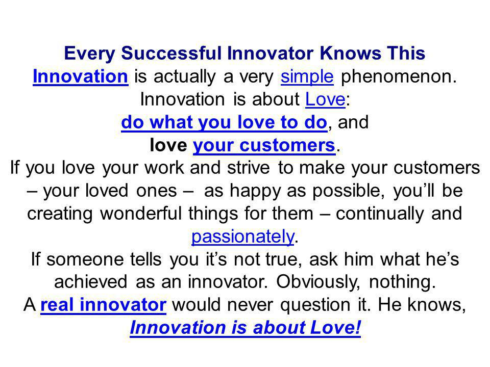 CONCLUSION 1.Innovation is LOVE, Do what you love to do and Love your Customers 2.The POWER of PASSION is the fastest way to Spur yourself to SUCCESS 3.INSPIRATION is Dreaming CREATIVELY with SELFCONFIDENCE 4.ENTREPRENEURS are Dreamers who never Stop Looking for OPPORTUNITIES 5.SUCCESS Advice: Ask yourself 4 QUESTIONS, WHY, WHY NOT, WHY NOT ME, WHY NOT NOW