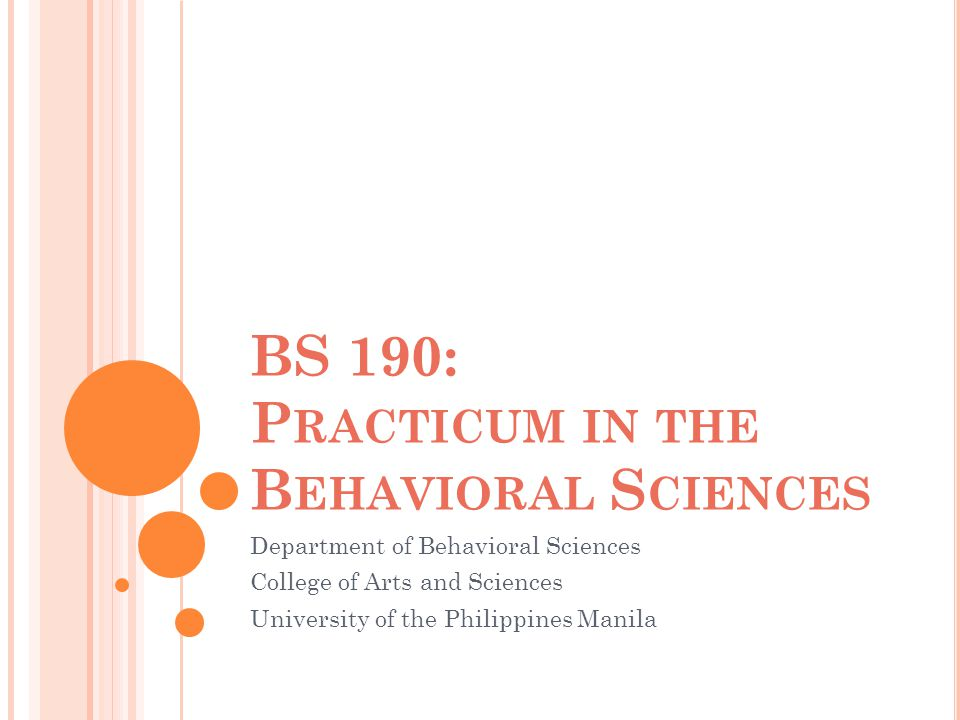 BS 190: P RACTICUM IN THE B EHAVIORAL S CIENCES Department of Behavioral Sciences College of Arts and Sciences University of the Philippines Manila