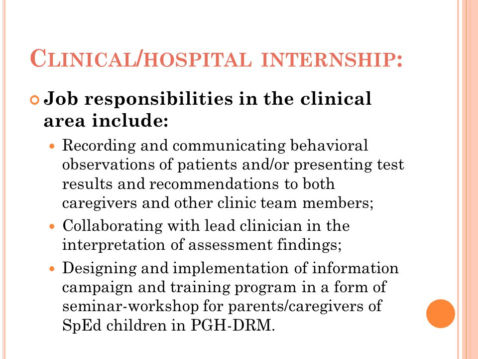 C LINICAL / HOSPITAL INTERNSHIP : Job responsibilities in the clinical area include: Recording and communicating behavioral observations of patients a