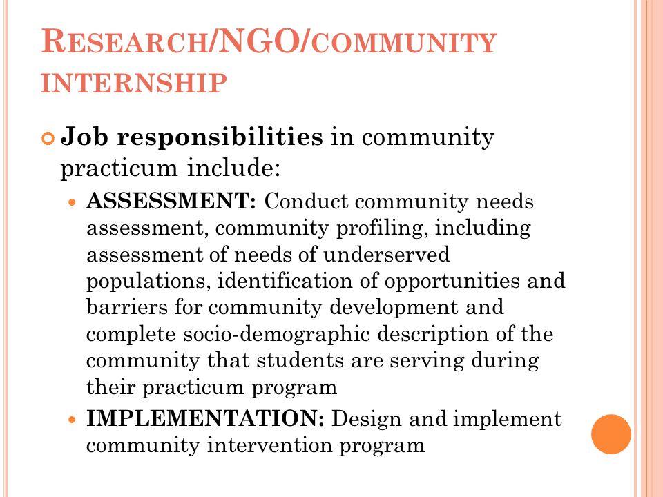 R ESEARCH /NGO/ COMMUNITY INTERNSHIP Job responsibilities in community practicum include: ASSESSMENT: Conduct community needs assessment, community pr