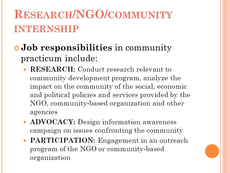 R ESEARCH /NGO/ COMMUNITY INTERNSHIP Job responsibilities in community practicum include: RESEARCH: Conduct research relevant to community development