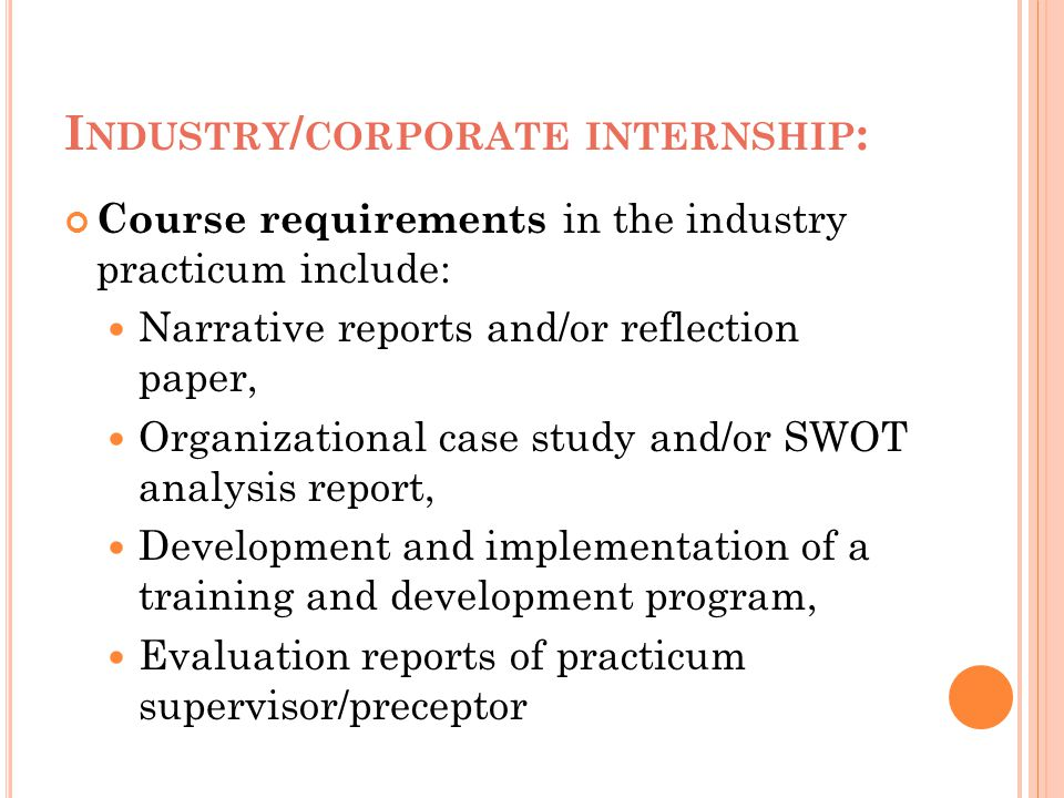 I NDUSTRY / CORPORATE INTERNSHIP : Course requirements in the industry practicum include: Narrative reports and/or reflection paper, Organizational ca