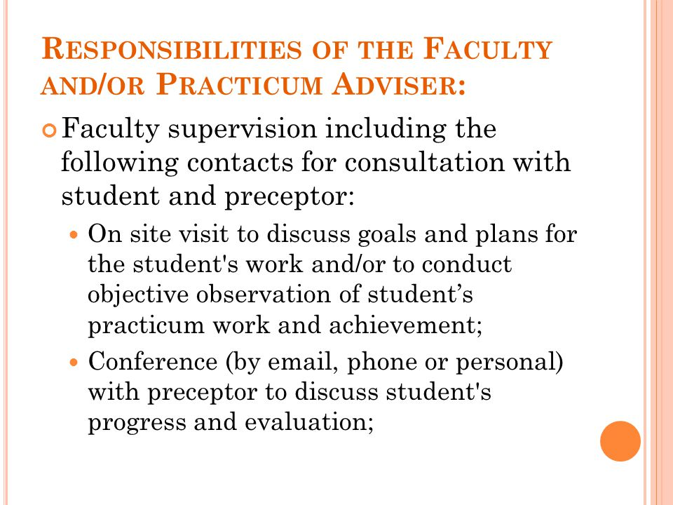 R ESPONSIBILITIES OF THE F ACULTY AND / OR P RACTICUM A DVISER : Faculty supervision including the following contacts for consultation with student an
