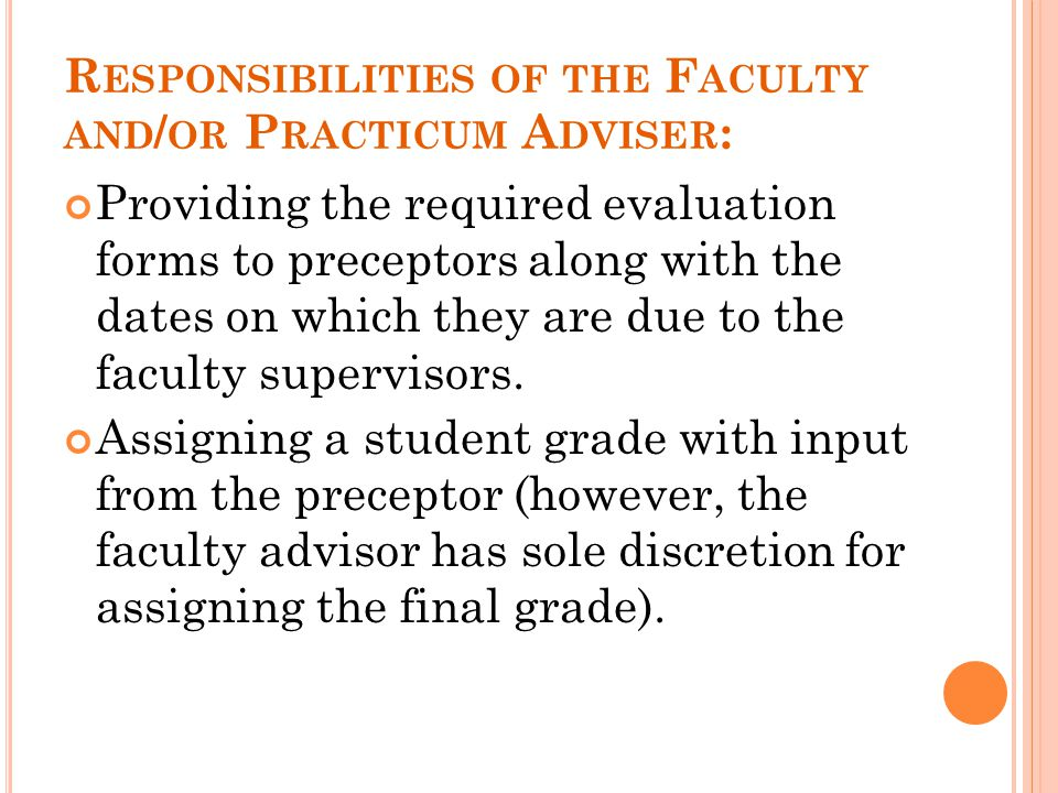R ESPONSIBILITIES OF THE F ACULTY AND / OR P RACTICUM A DVISER : Providing the required evaluation forms to preceptors along with the dates on which t