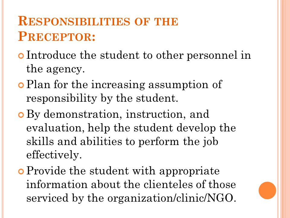 R ESPONSIBILITIES OF THE P RECEPTOR : Introduce the student to other personnel in the agency. Plan for the increasing assumption of responsibility by