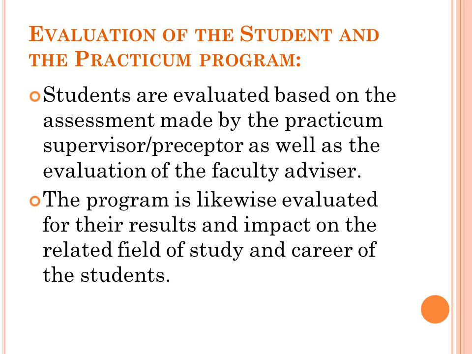 E VALUATION OF THE S TUDENT AND THE P RACTICUM PROGRAM : Students are evaluated based on the assessment made by the practicum supervisor/preceptor as