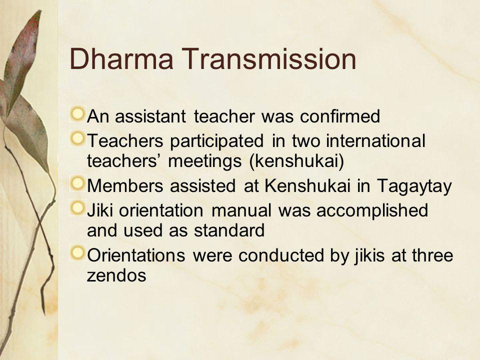 Dharma Transmission An assistant teacher was confirmed Teachers participated in two international teachers' meetings (kenshukai) Members assisted at Kenshukai in Tagaytay Jiki orientation manual was accomplished and used as standard Orientations were conducted by jikis at three zendos