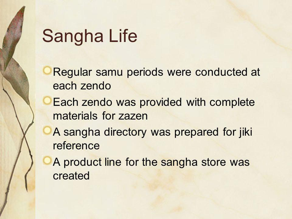 Sangha Life Regular samu periods were conducted at each zendo Each zendo was provided with complete materials for zazen A sangha directory was prepared for jiki reference A product line for the sangha store was created