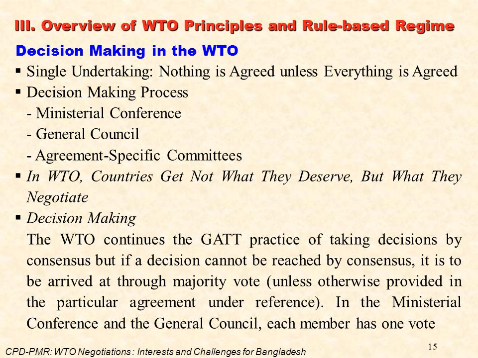 15 Decision Making in the WTO  Single Undertaking: Nothing is Agreed unless Everything is Agreed  Decision Making Process - Ministerial Conference -