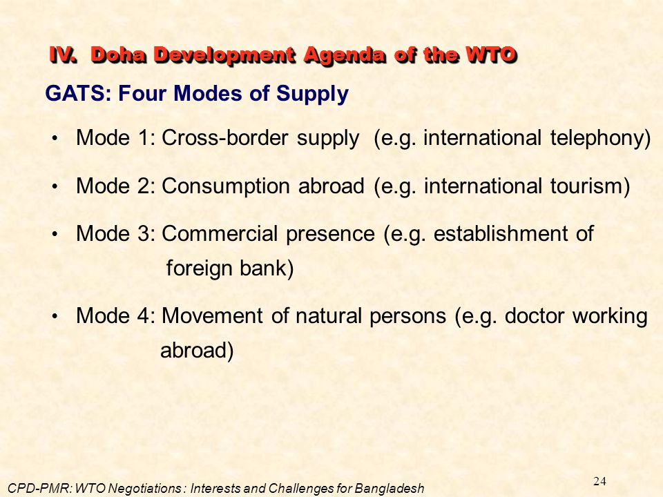 24 GATS: Four Modes of Supply Mode 1: Cross-border supply (e.g. international telephony) Mode 2: Consumption abroad (e.g. international tourism) Mode