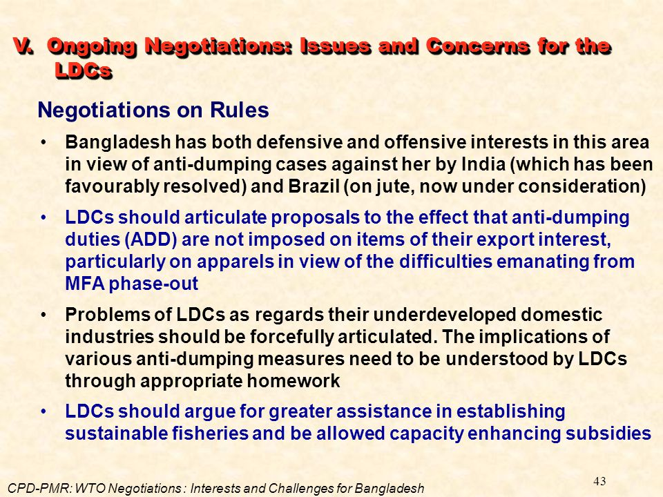 43 Negotiations on Rules Bangladesh has both defensive and offensive interests in this area in view of anti-dumping cases against her by India (which