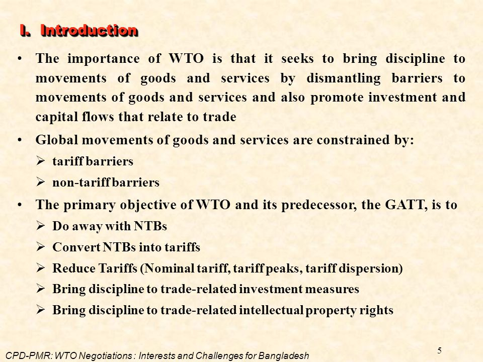 5 I. Introduction The importance of WTO is that it seeks to bring discipline to movements of goods and services by dismantling barriers to movements o
