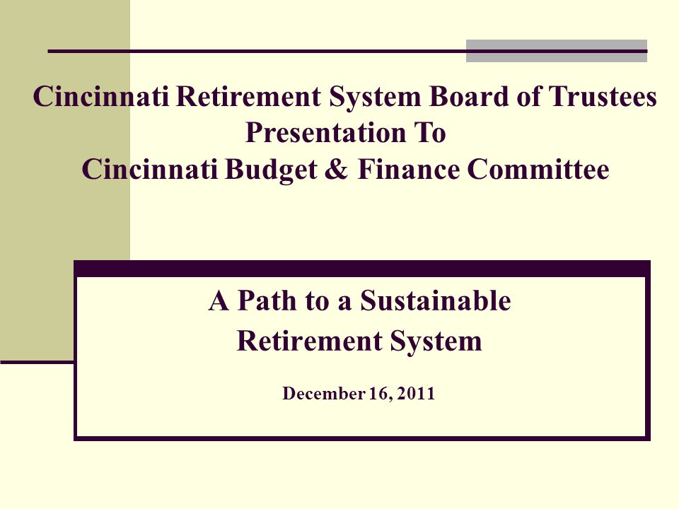 A Path to a Sustainable Retirement System December 16, 2011 Cincinnati Retirement System Board of Trustees Presentation To Cincinnati Budget & Finance Committee