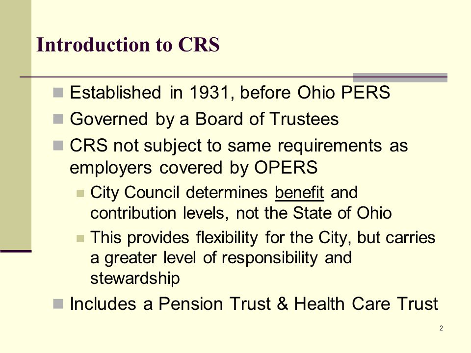 Introduction to CRS Established in 1931, before Ohio PERS Governed by a Board of Trustees CRS not subject to same requirements as employers covered by OPERS City Council determines benefit and contribution levels, not the State of Ohio This provides flexibility for the City, but carries a greater level of responsibility and stewardship Includes a Pension Trust & Health Care Trust 2