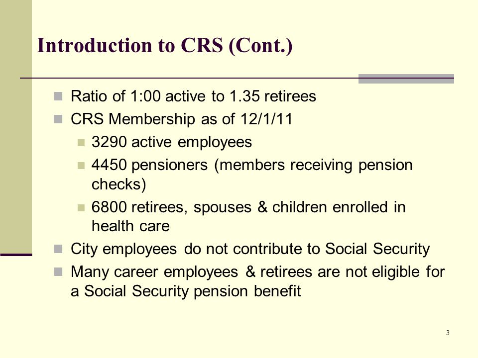 Introduction to CRS (Cont.) Ratio of 1:00 active to 1.35 retirees CRS Membership as of 12/1/11 3290 active employees 4450 pensioners (members receiving pension checks) 6800 retirees, spouses & children enrolled in health care City employees do not contribute to Social Security Many career employees & retirees are not eligible for a Social Security pension benefit 3
