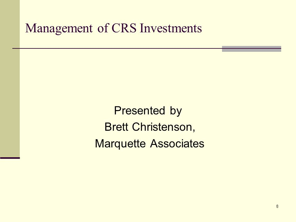 Management of CRS Investments Presented by Brett Christenson, Marquette Associates 8