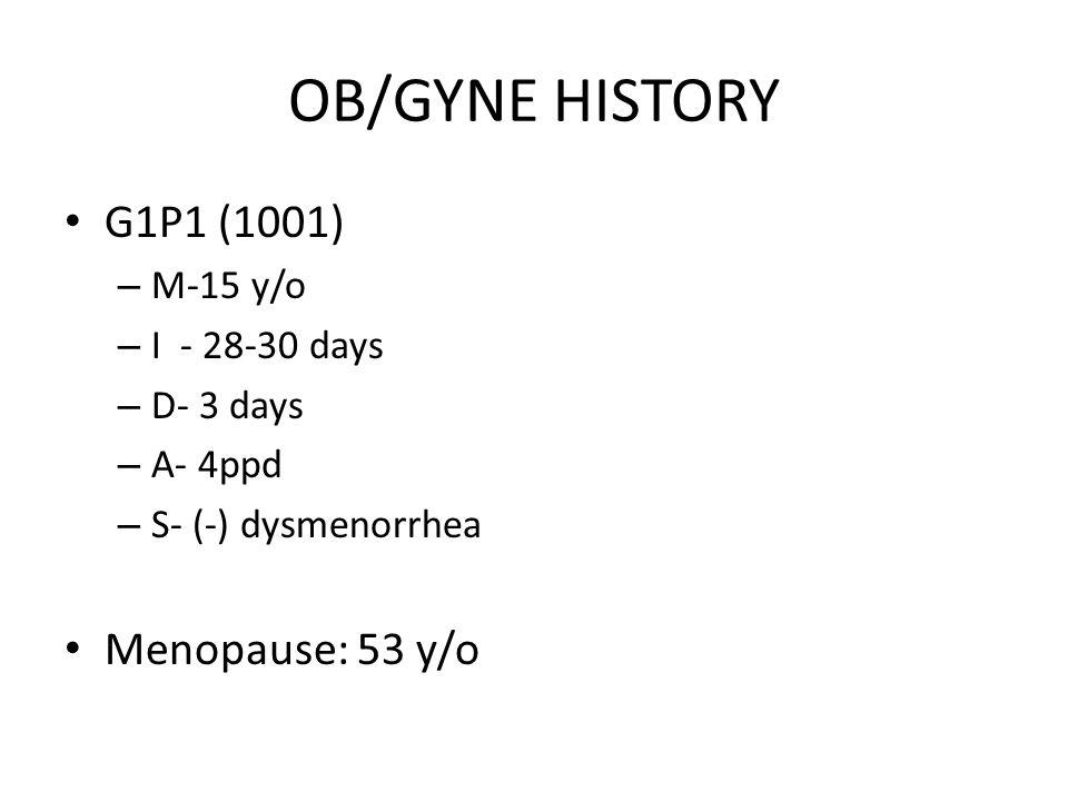 OB/GYNE HISTORY G1P1 (1001) – M-15 y/o – I - 28-30 days – D- 3 days – A- 4ppd – S- (-) dysmenorrhea Menopause: 53 y/o