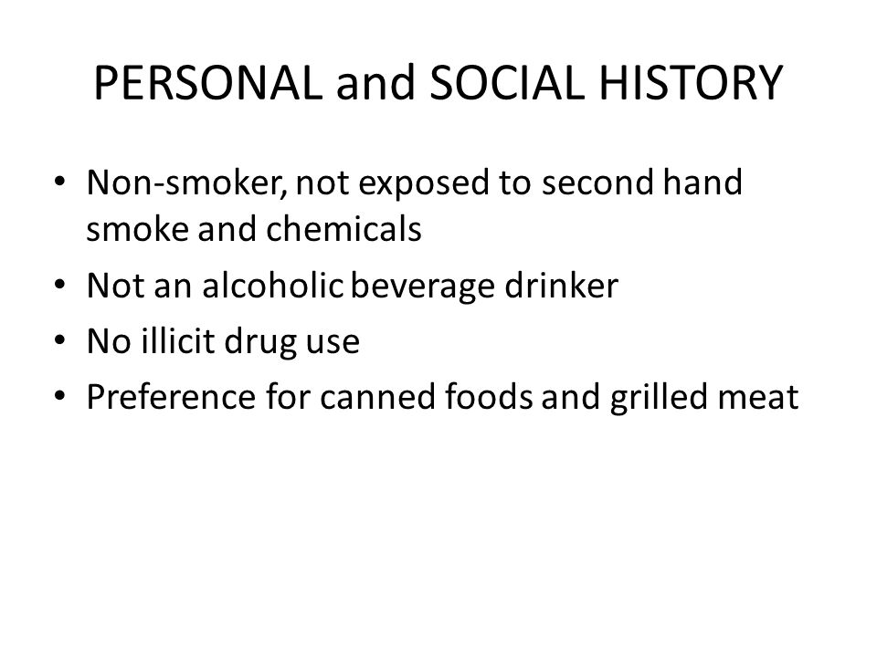 PERSONAL and SOCIAL HISTORY Non-smoker, not exposed to second hand smoke and chemicals Not an alcoholic beverage drinker No illicit drug use Preference for canned foods and grilled meat