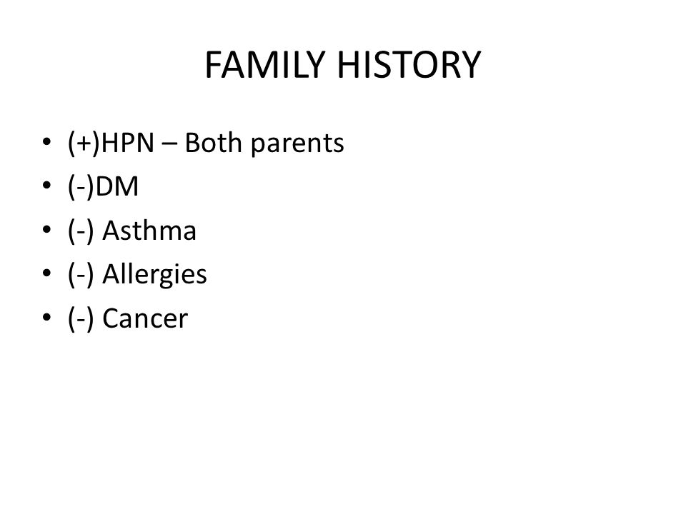 FAMILY HISTORY (+)HPN – Both parents (-)DM (-) Asthma (-) Allergies (-) Cancer