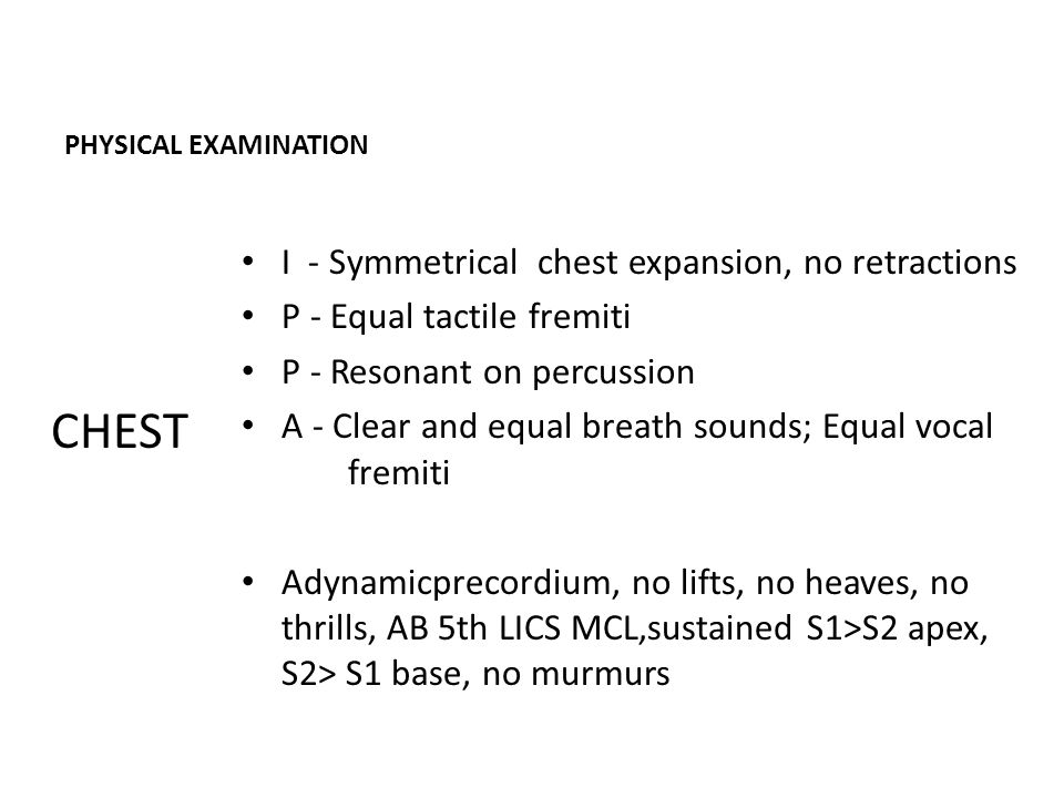 PHYSICAL EXAMINATION I - Symmetrical chest expansion, no retractions P - Equal tactile fremiti P - Resonant on percussion A - Clear and equal breath sounds; Equal vocal fremiti Adynamicprecordium, no lifts, no heaves, no thrills, AB 5th LICS MCL,sustained S1>S2 apex, S2> S1 base, no murmurs CHEST
