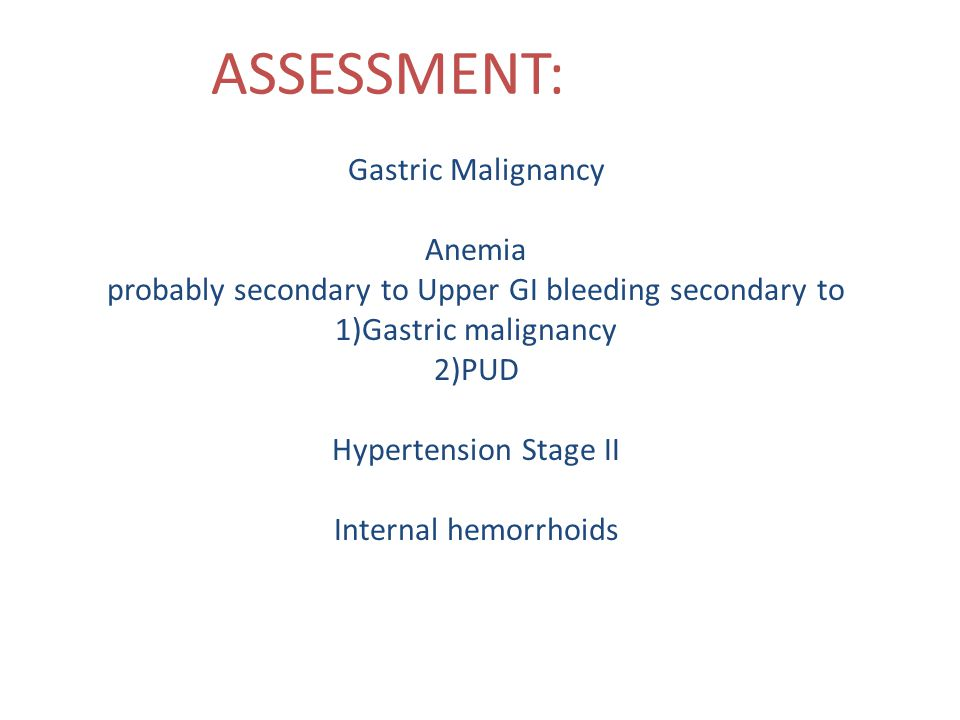 ASSESSMENT: Gastric Malignancy Anemia probably secondary to Upper GI bleeding secondary to 1)Gastric malignancy 2)PUD Hypertension Stage II Internal hemorrhoids