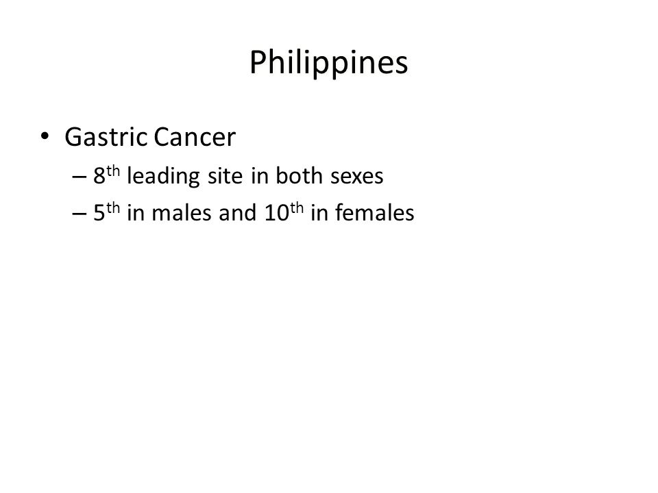 Philippines Gastric Cancer – 8 th leading site in both sexes – 5 th in males and 10 th in females