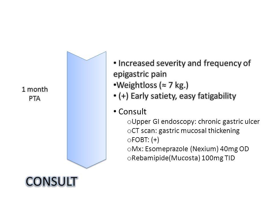Consult o Upper GI endoscopy: chronic gastric ulcer o CT scan: gastric mucosal thickening o FOBT: (+) o Mx: Esomeprazole (Nexium) 40mg OD o Rebamipide(Mucosta) 100mg TID
