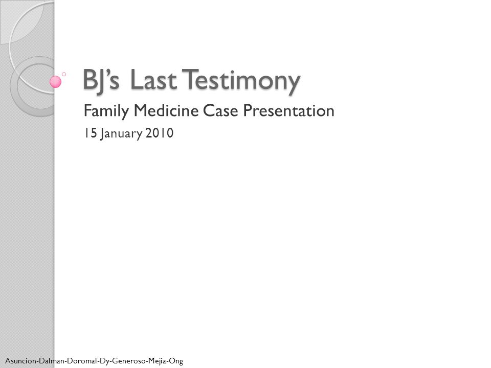 BJ's Last Testimony Family Medicine Case Presentation 15 January 2010 Asuncion-Dalman-Doromal-Dy-Generoso-Mejia-Ong