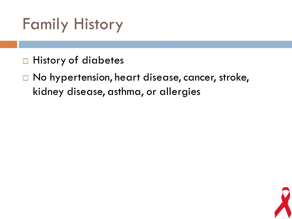 Family History  History of diabetes  No hypertension, heart disease, cancer, stroke, kidney disease, asthma, or allergies