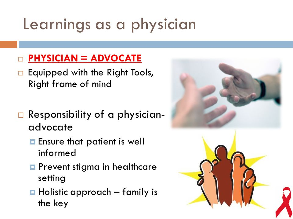 Learnings as a physician  PHYSICIAN = ADVOCATE  Equipped with the Right Tools, Right frame of mind  Responsibility of a physician- advocate  Ensure that patient is well informed  Prevent stigma in healthcare setting  Holistic approach – family is the key