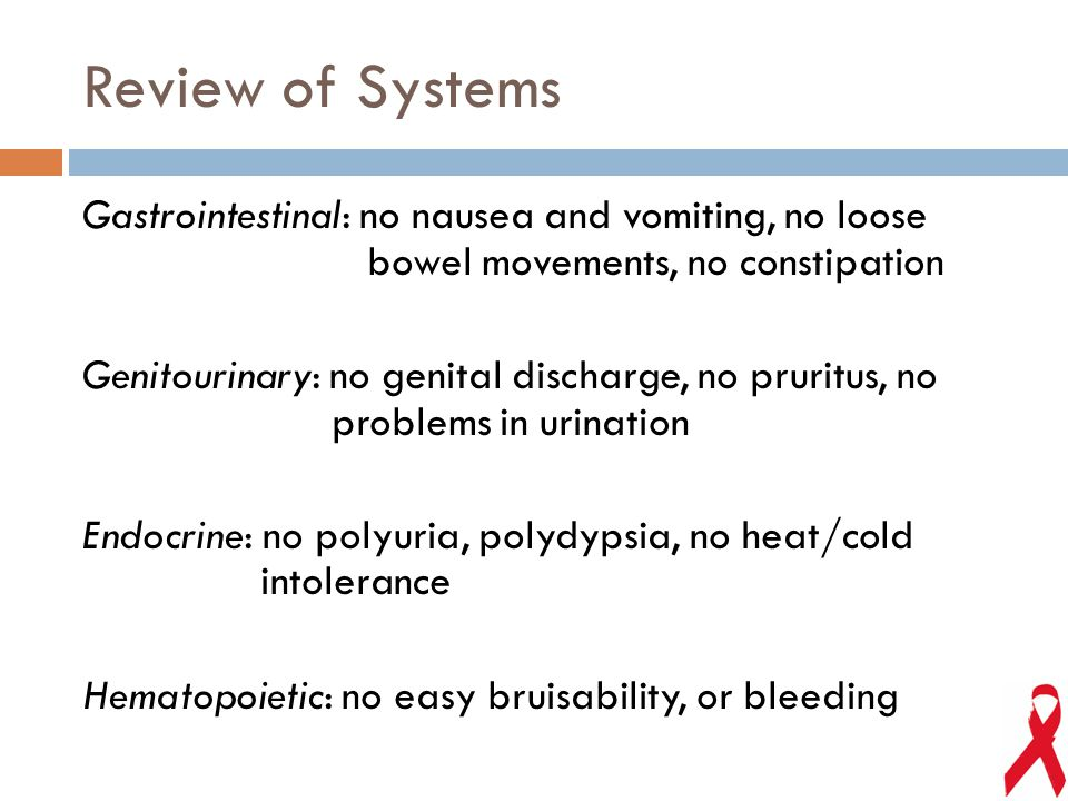 Review of Systems Gastrointestinal: no nausea and vomiting, no loose bowel movements, no constipation Genitourinary: no genital discharge, no pruritus, no problems in urination Endocrine: no polyuria, polydypsia, no heat/cold intolerance Hematopoietic: no easy bruisability, or bleeding