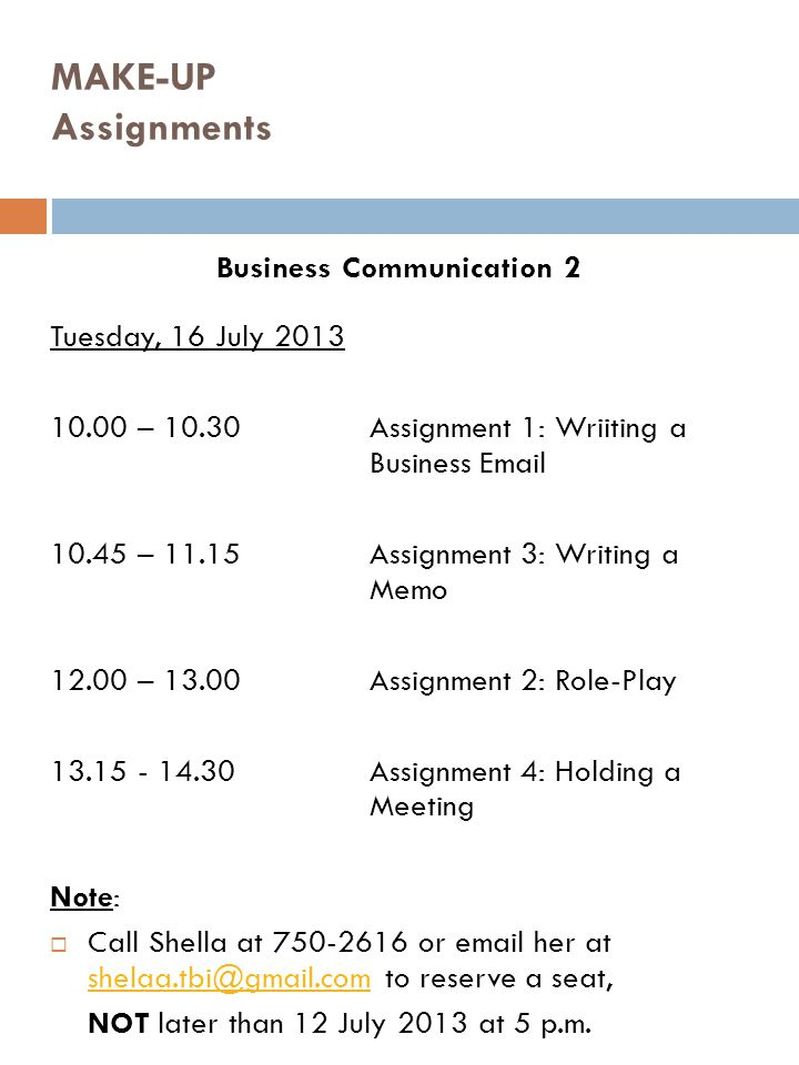 MAKE-UP Assignments Business Communication 2 Tuesday, 16 July 2013 10.00 – 10.30Assignment 1: Wriiting a Business Email 10.45 – 11.15Assignment 3: Wri
