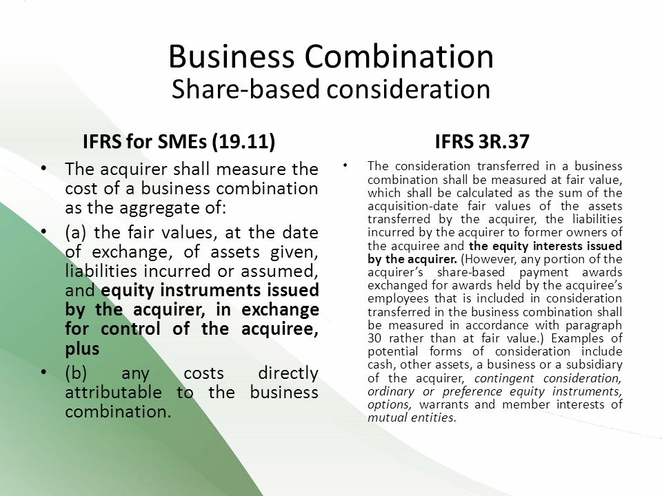 Share-based consideration IFRS for SMEs (19.11) The acquirer shall measure the cost of a business combination as the aggregate of: (a) the fair values, at the date of exchange, of assets given, liabilities incurred or assumed, and equity instruments issued by the acquirer, in exchange for control of the acquiree, plus (b) any costs directly attributable to the business combination.