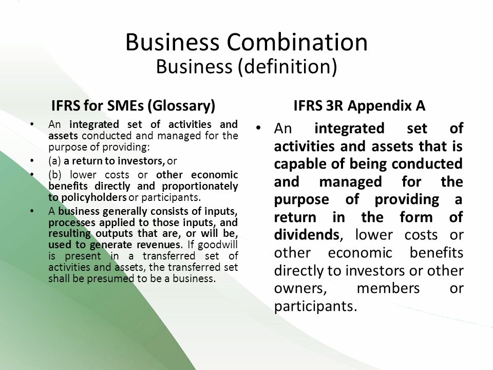Business (definition) IFRS for SMEs (Glossary) An integrated set of activities and assets conducted and managed for the purpose of providing: (a) a return to investors, or (b) lower costs or other economic benefits directly and proportionately to policyholders or participants.