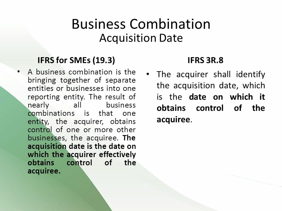 Acquisition Date IFRS for SMEs (19.3) A business combination is the bringing together of separate entities or businesses into one reporting entity.
