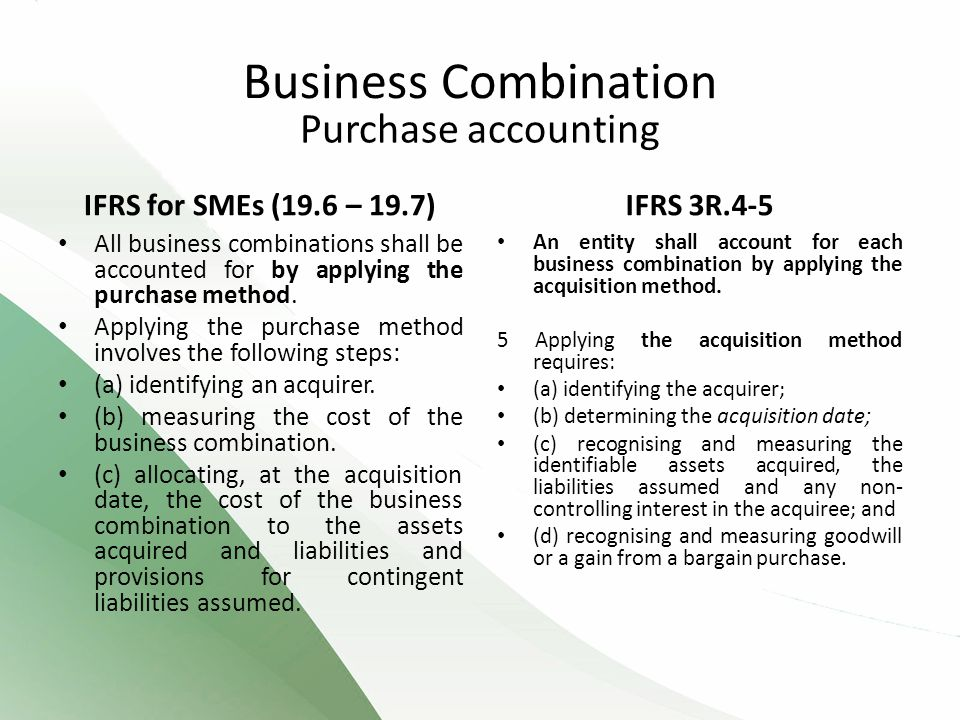 Purchase accounting IFRS for SMEs (19.6 – 19.7) All business combinations shall be accounted for by applying the purchase method.