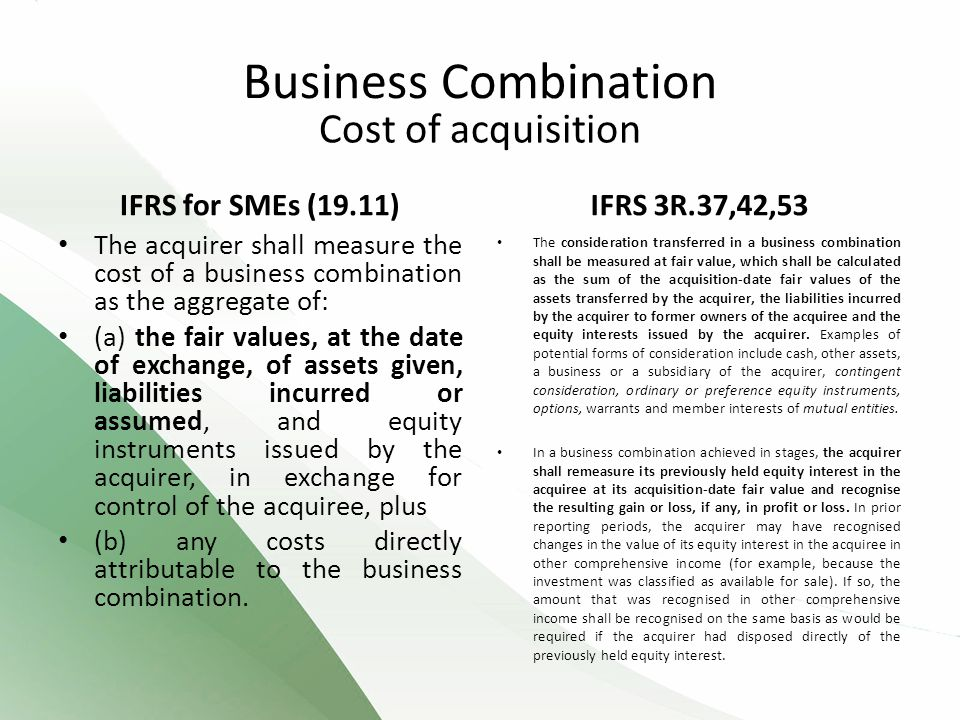 Cost of acquisition IFRS for SMEs (19.11) The acquirer shall measure the cost of a business combination as the aggregate of: (a) the fair values, at the date of exchange, of assets given, liabilities incurred or assumed, and equity instruments issued by the acquirer, in exchange for control of the acquiree, plus (b) any costs directly attributable to the business combination.