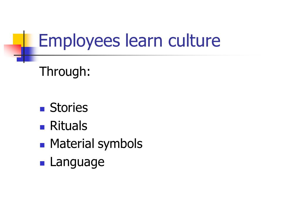 Employees learn culture Through: Stories Rituals Material symbols Language