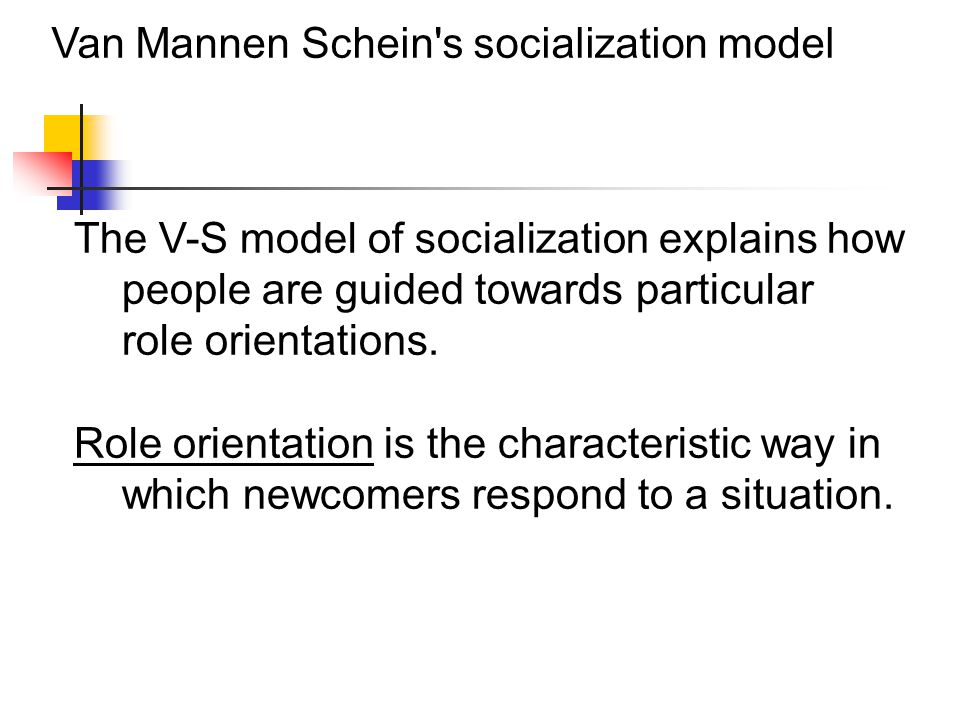 Van Mannen Schein s socialization model The V-S model of socialization explains how people are guided towards particular role orientations.