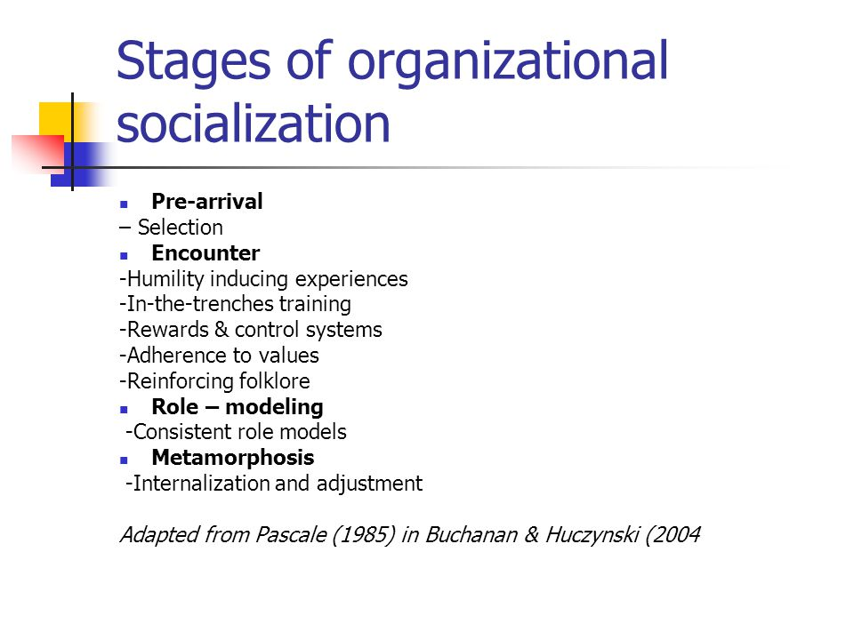 Stages of organizational socialization Pre-arrival – Selection Encounter -Humility inducing experiences -In-the-trenches training -Rewards & control systems -Adherence to values -Reinforcing folklore Role – modeling -Consistent role models Metamorphosis -Internalization and adjustment Adapted from Pascale (1985) in Buchanan & Huczynski (2004