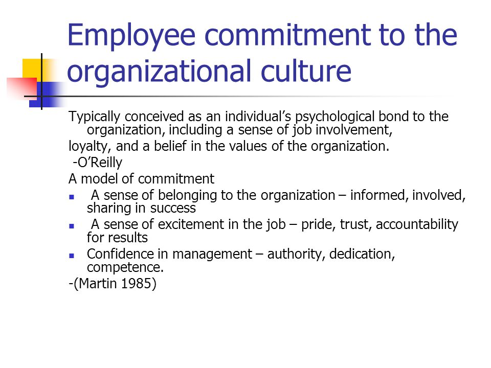 Employee commitment to the organizational culture Typically conceived as an individual's psychological bond to the organization, including a sense of job involvement, loyalty, and a belief in the values of the organization.