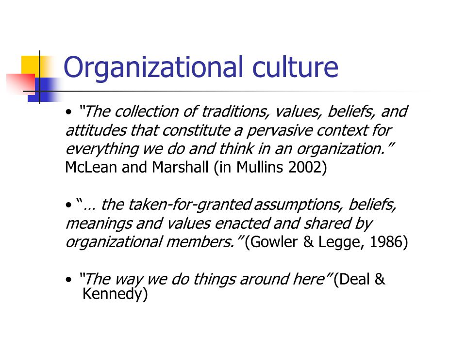 Organizational culture The collection of traditions, values, beliefs, and attitudes that constitute a pervasive context for everything we do and think in an organization. McLean and Marshall (in Mullins 2002) … the taken-for-granted assumptions, beliefs, meanings and values enacted and shared by organizational members. (Gowler & Legge, 1986) The way we do things around here (Deal & Kennedy)