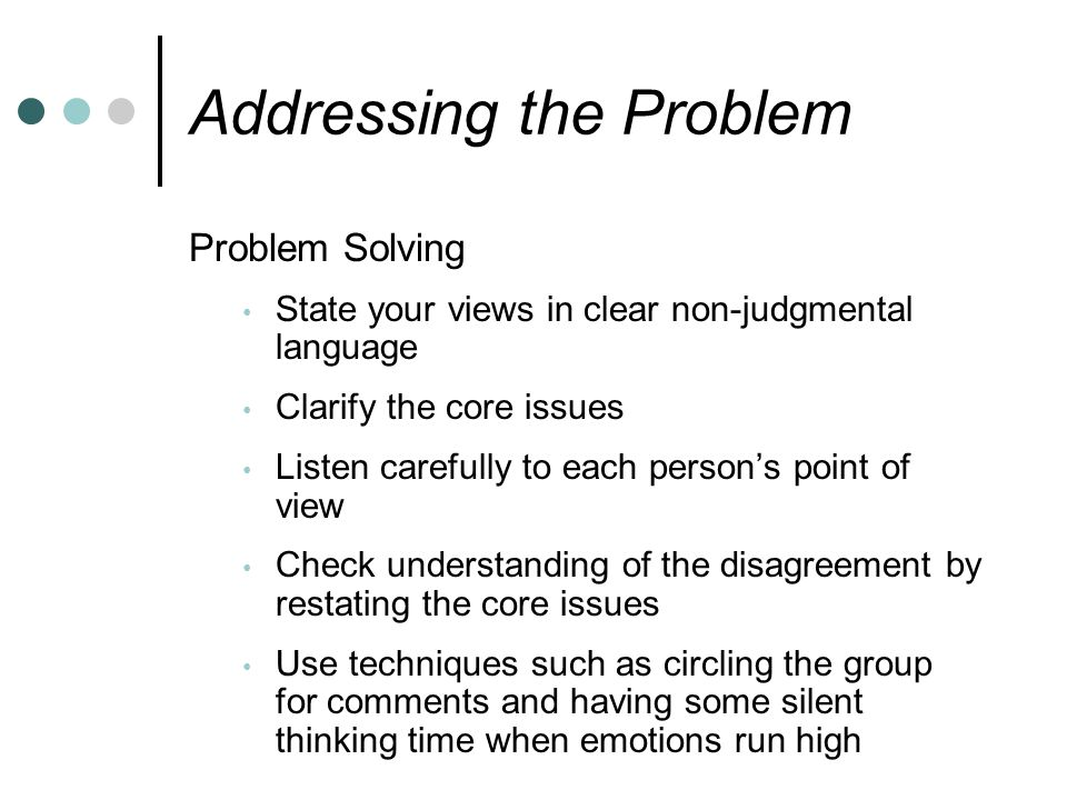 Addressing the Problem Problem Solving State your views in clear non-judgmental language Clarify the core issues Listen carefully to each person's point of view Check understanding of the disagreement by restating the core issues Use techniques such as circling the group for comments and having some silent thinking time when emotions run high
