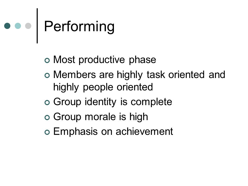 Performing Most productive phase Members are highly task oriented and highly people oriented Group identity is complete Group morale is high Emphasis on achievement